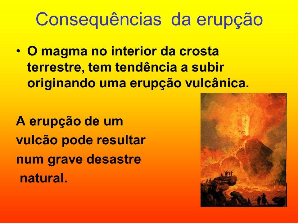 Consequências da erupção O magma no interior da crosta terrestre, tem tendência a subir originando uma erupção vulcânica. A erupção de um vulcão pode