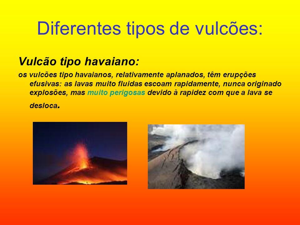 Diferentes tipos de vulcões: Vulcão tipo havaiano: os vulcões tipo havaianos, relativamente aplanados, têm erupções efusivas: as lavas muito fluidas e