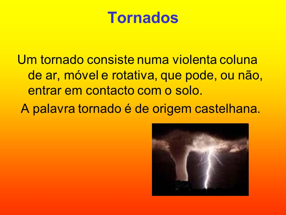 Tornados Um tornado consiste numa violenta coluna de ar, móvel e rotativa, que pode, ou não, entrar em contacto com o solo. A palavra tornado é de ori