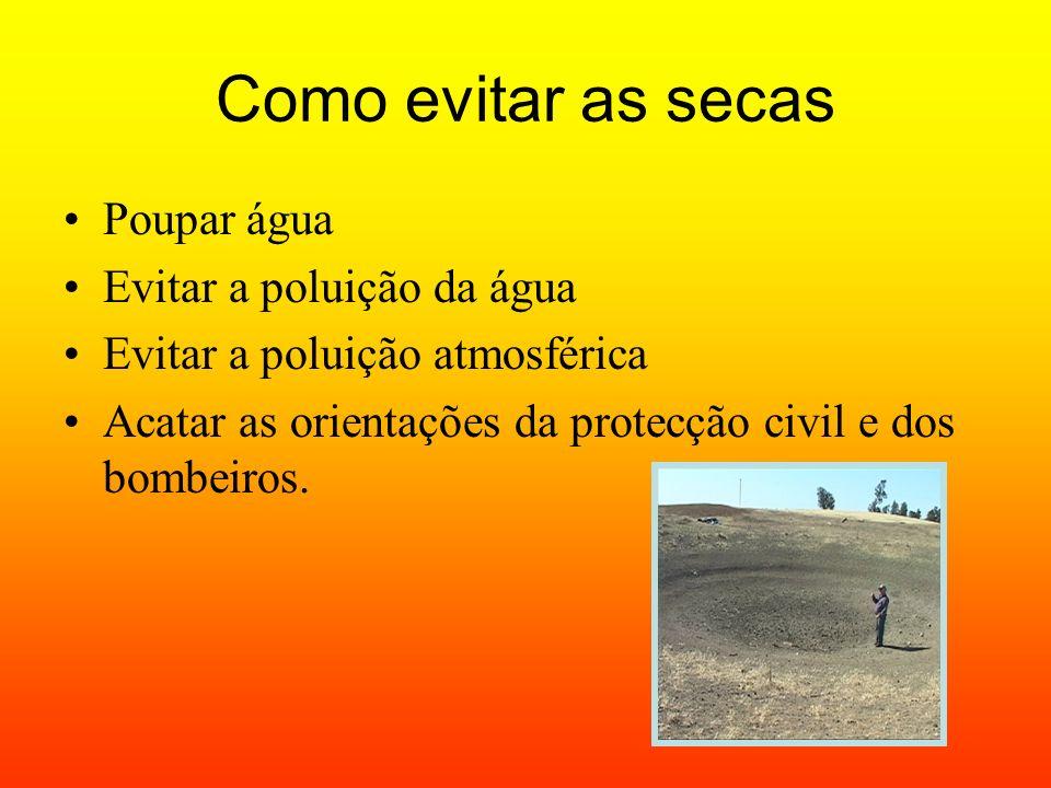 Como evitar as secas Poupar água Evitar a poluição da água Evitar a poluição atmosférica Acatar as orientações da protecção civil e dos bombeiros.