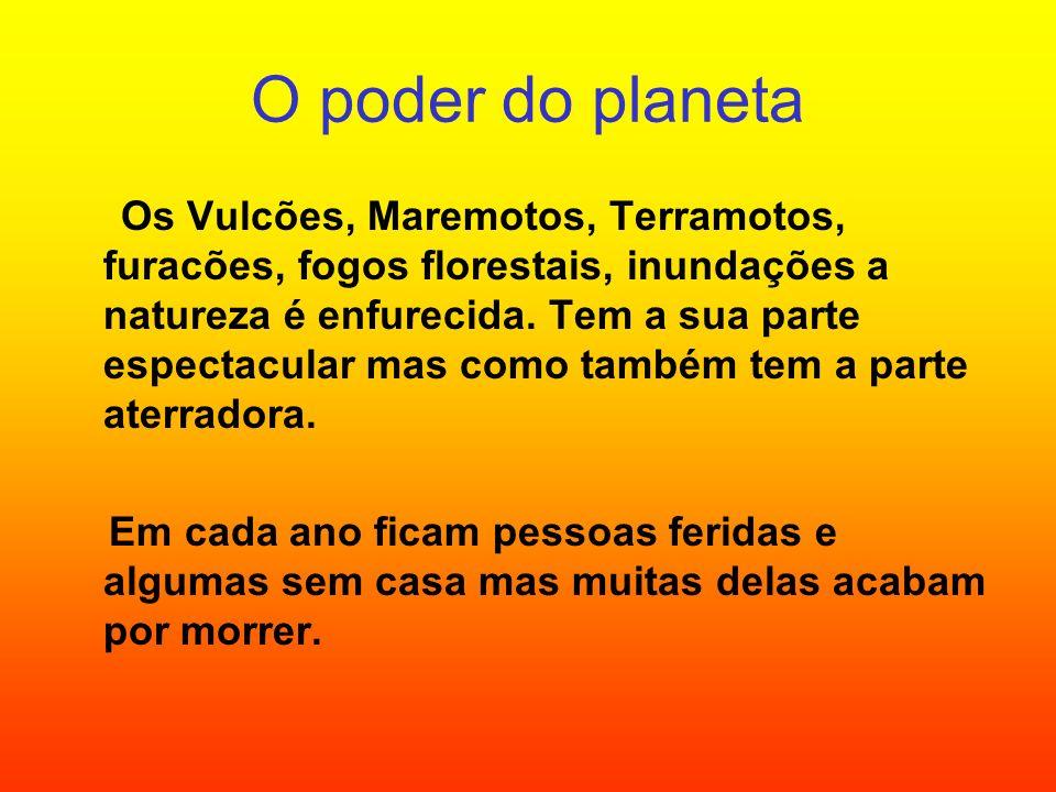 O poder do planeta Os Vulcões, Maremotos, Terramotos, furacões, fogos florestais, inundações a natureza é enfurecida. Tem a sua parte espectacular mas