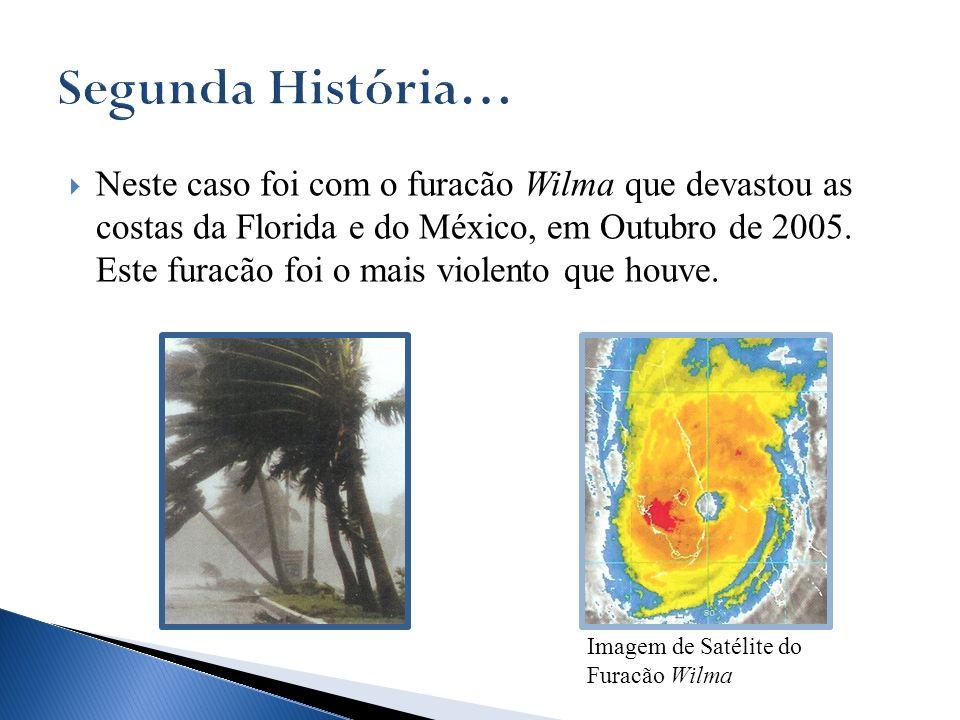 Neste caso foi com o furacão Wilma que devastou as costas da Florida e do México, em Outubro de 2005. Este furacão foi o mais violento que houve. Imag