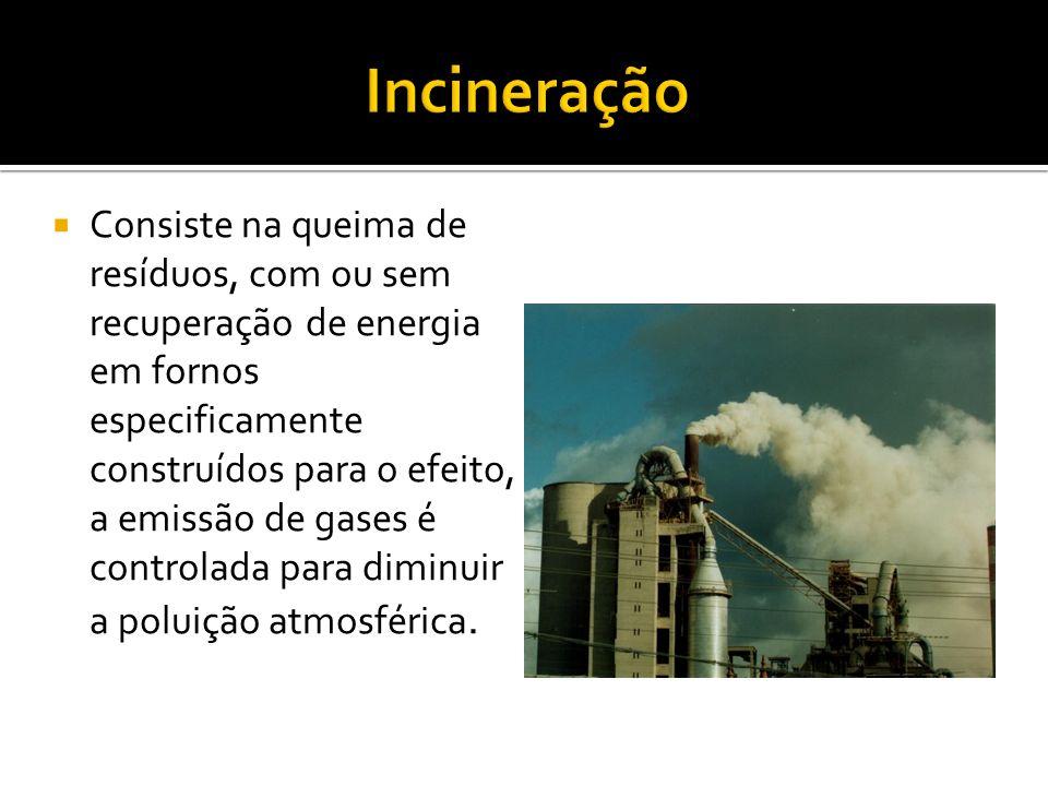 Consiste na queima de resíduos, com ou sem recuperação de energia em fornos especificamente construídos para o efeito, a emissão de gases é controlada