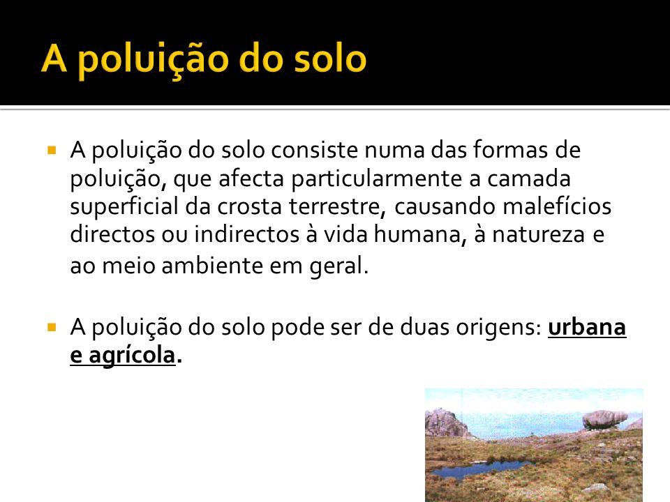 A poluição do solo consiste numa das formas de poluição, que afecta particularmente a camada superficial da crosta terrestre, causando malefícios dire