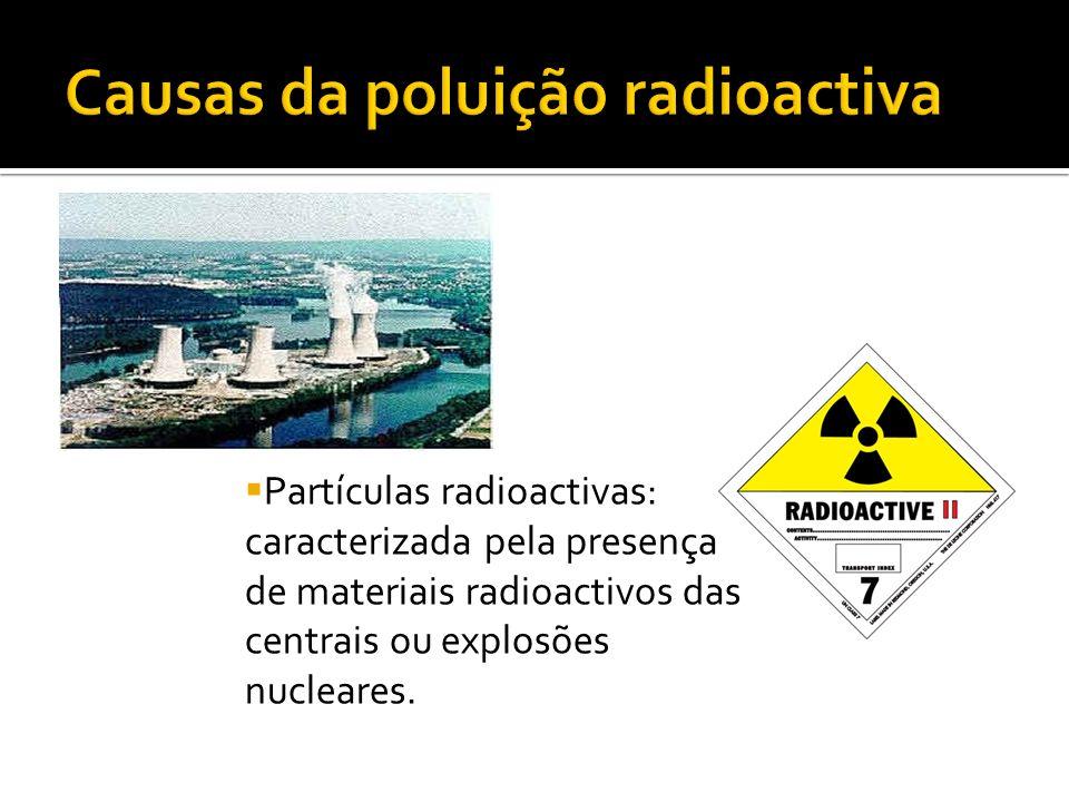 Partículas radioactivas: caracterizada pela presença de materiais radioactivos das centrais ou explosões nucleares.