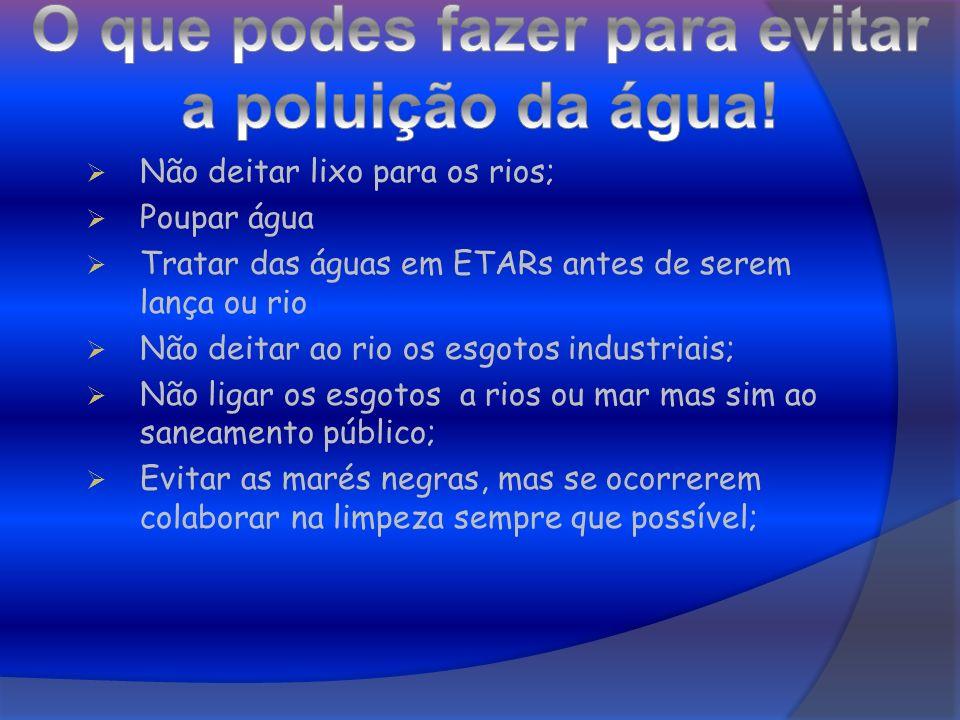 Não deitar lixo para os rios; Poupar água Tratar das águas em ETARs antes de serem lança ou rio Não deitar ao rio os esgotos industriais; Não ligar os