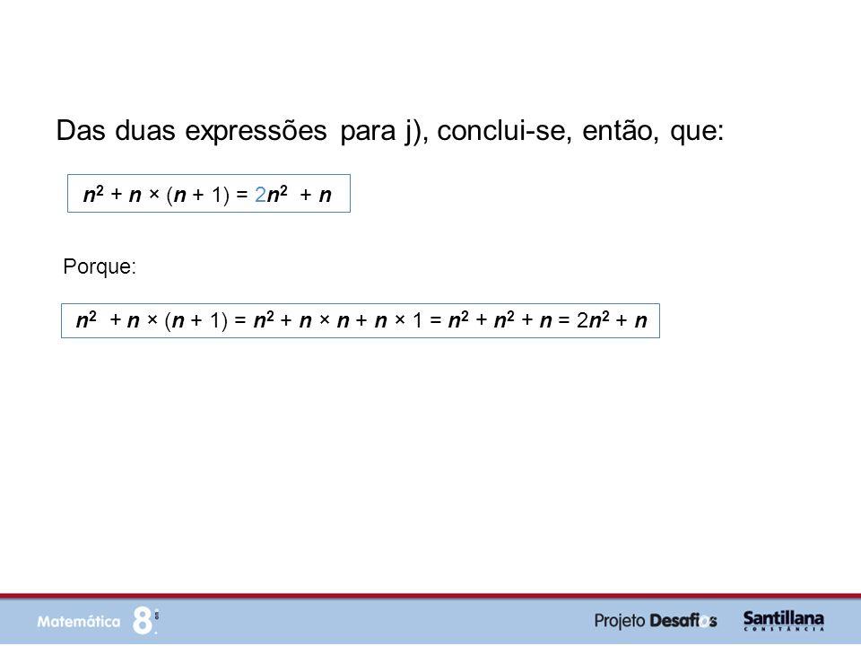 Das duas expressões para j), conclui-se, então, que: n 2 + n × (n + 1) = 2n 2 + n Porque: n 2 + n × (n + 1) = n 2 + n × n + n × 1 = n 2 + n 2 + n = 2n
