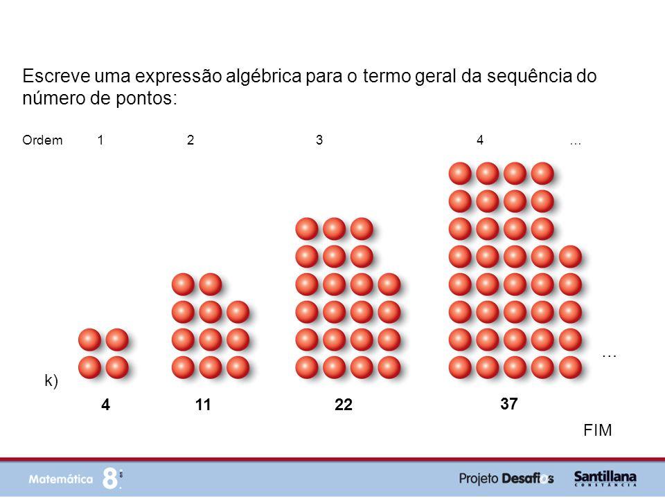 FIM Escreve uma expressão algébrica para o termo geral da sequência do número de pontos: k) 4 11 37 Ordem 1 2 3 4 … 22 …