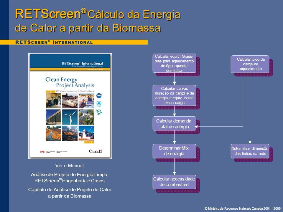 © Ministro de Recursos Naturais Canada 2001 – 2006. RETScreen ® Cálculo da Energia de Calor a partir da Biomassa Ver e-Manual Análise de Projeto de En