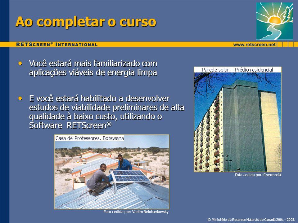 Visão Geral do Curso Introdução à Análise de Projetos de Energia Limpa Análise de Projetos de Energia Eólica Análise de projetos de Pequenas Hidroelétricas Análise de Projetos Fotovoltaicos Análise de Projetos de Cogeração Análise de Projetos de Calor por Biomassa Análise de Projetos de Aquecimento do Ar por energia Solar Análise de Projetos de Aquecimento d`Água por energia Solar Análise de Projetos de Aquecimento Solar Passivo Análise de Projetos de Bomba de Calor de fonte subterrânea Análise de Projeto de Refrigeração © Ministério de Recursos Naturais do Canadá 2001 – 2005.