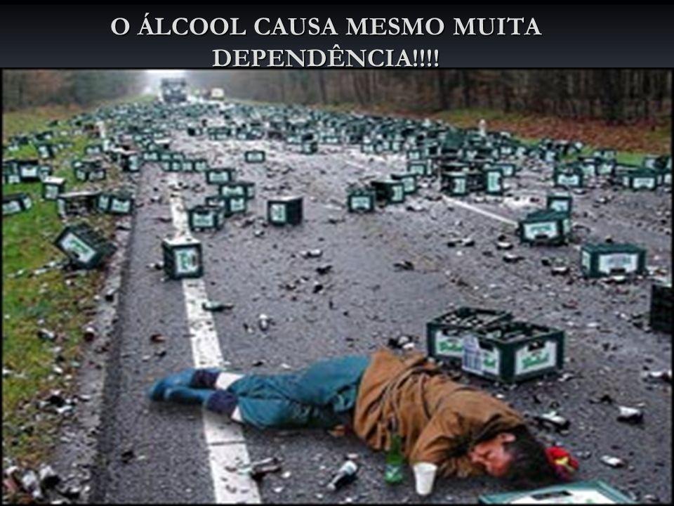 O ÁLCOOL CAUSA MESMO MUITA DEPENDÊNCIA!!!!