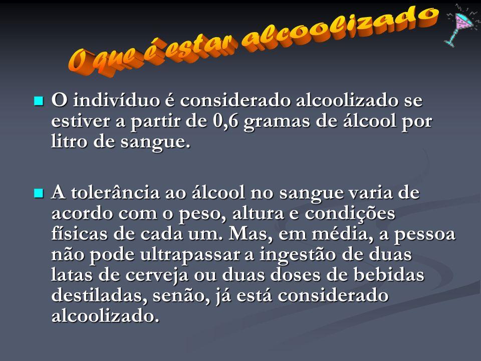 O indivíduo é considerado alcoolizado se estiver a partir de 0,6 gramas de álcool por litro de sangue. O indivíduo é considerado alcoolizado se estive