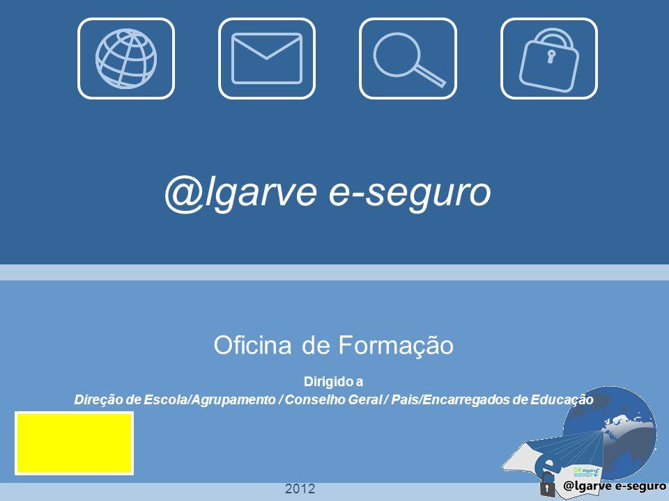 2012 @lgarve e-seguro Oficina de Formação Dirigido a Direção de Escola/Agrupamento / Conselho Geral / Pais/Encarregados de Educação