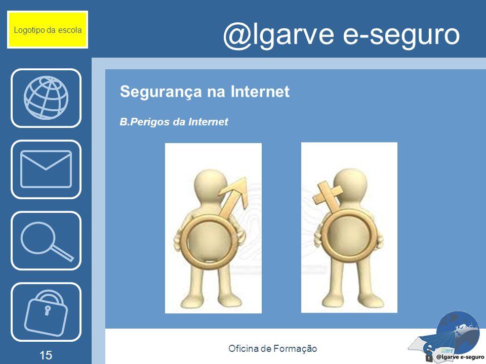 Oficina de Formação 15 @lgarve e-seguro Segurança na Internet B.Perigos da Internet Logotipo da escola