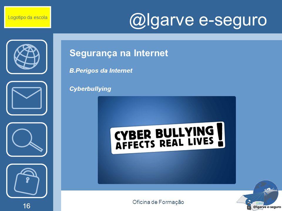 Oficina de Formação 16 @lgarve e-seguro Segurança na Internet B.Perigos da Internet Cyberbullying Logotipo da escola