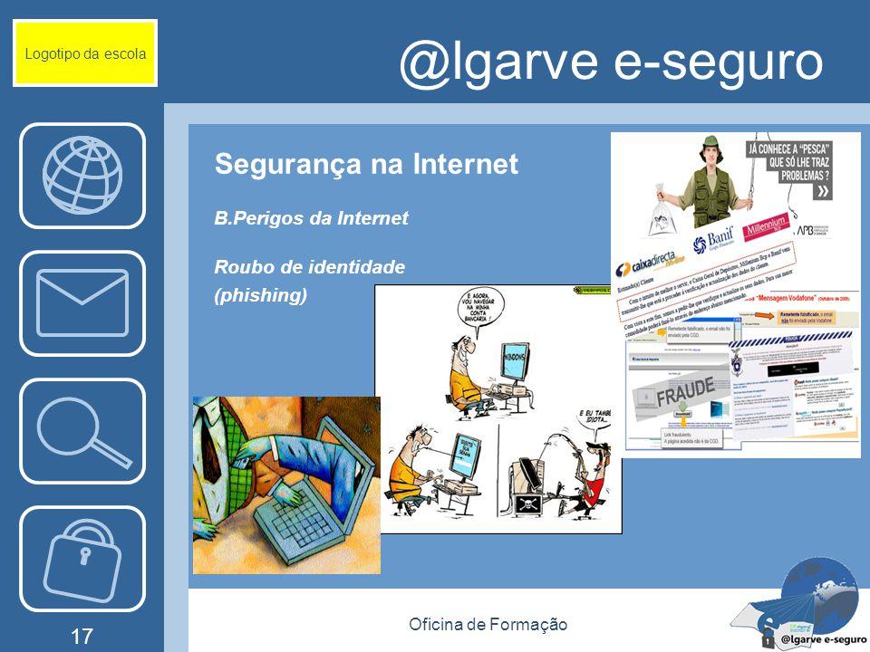 Oficina de Formação 17 @lgarve e-seguro Segurança na Internet B.Perigos da Internet Roubo de identidade (phishing) Logotipo da escola