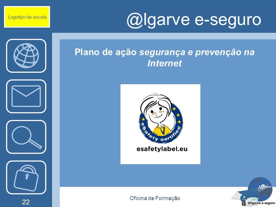 Oficina de Formação 22 @lgarve e-seguro Plano de ação segurança e prevenção na Internet Logotipo da escola