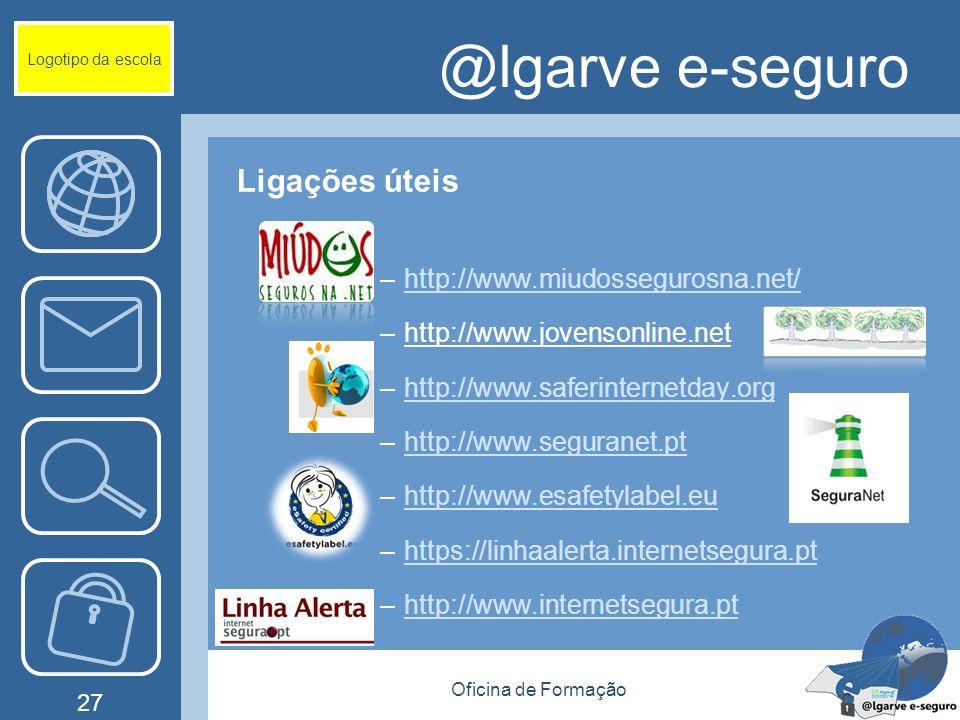 Oficina de Formação 27 @lgarve e-seguro Ligações úteis –http://www.miudossegurosna.net/http://www.miudossegurosna.net/ –http://www.jovensonline.net –http://www.saferinternetday.orghttp://www.saferinternetday.org –http://www.seguranet.pthttp://www.seguranet.pt –http://www.esafetylabel.euhttp://www.esafetylabel.eu –https://linhaalerta.internetsegura.pthttps://linhaalerta.internetsegura.pt –http://www.internetsegura.pthttp://www.internetsegura.pt Logotipo da escola