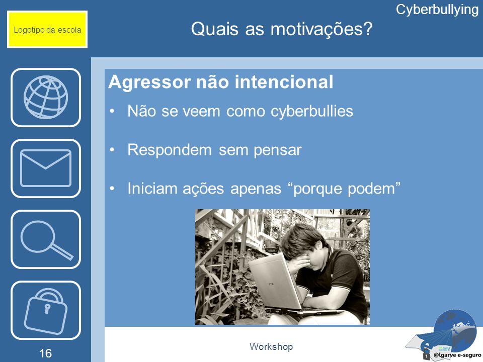 Workshop 16 Logotipo da escola Agressor não intencional Não se veem como cyberbullies Respondem sem pensar Iniciam ações apenas porque podem Cyberbull
