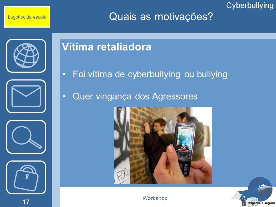 Workshop 17 Logotipo da escola Vítima retaliadora Foi vítima de cyberbullying ou bullying Quer vingança dos Agressores Cyberbullying Quais as motivaçõ