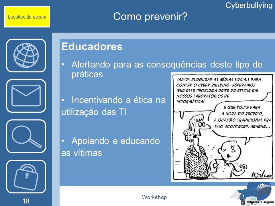 Workshop 18 Logotipo da escola Educadores Alertando para as consequências deste tipo de práticas Incentivando a ética na utilização das TI Apoiando e