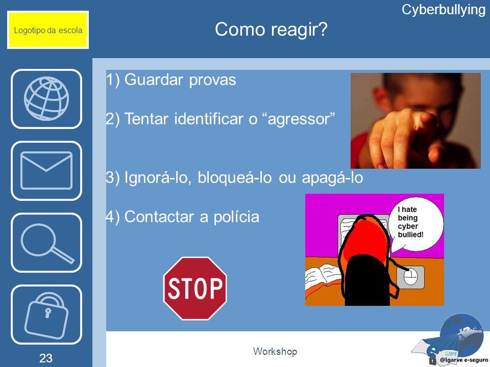 Workshop 23 Logotipo da escola 1) Guardar provas 2) Tentar identificar o agressor 3) Ignorá-lo, bloqueá-lo ou apagá-lo 4) Contactar a polícia Cyberbul