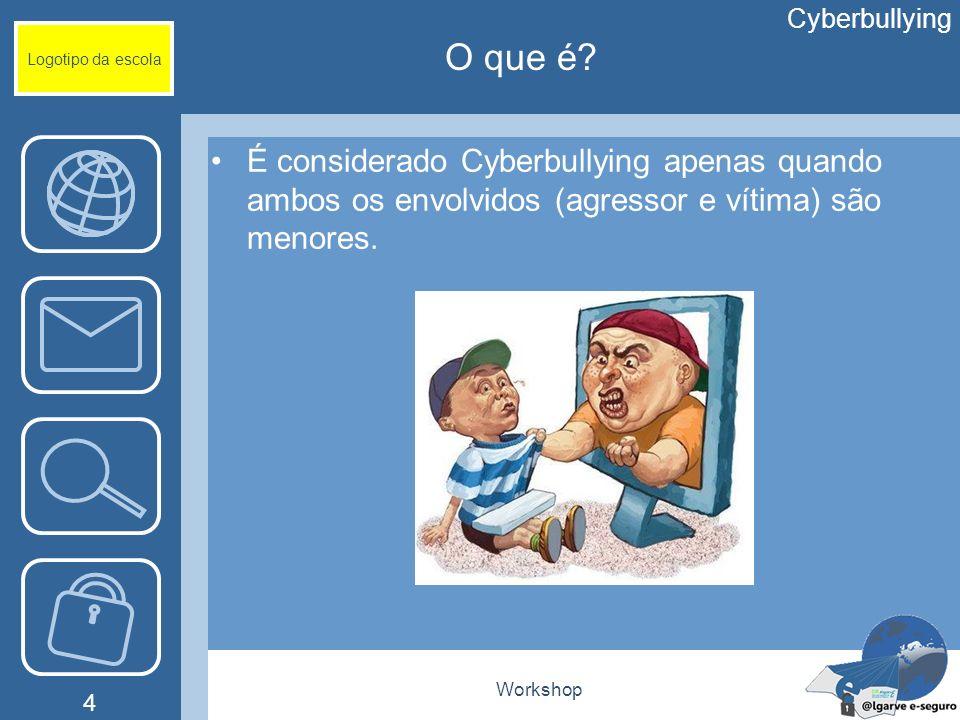 Workshop 4 Logotipo da escola É considerado Cyberbullying apenas quando ambos os envolvidos (agressor e vítima) são menores. Cyberbullying O que é?