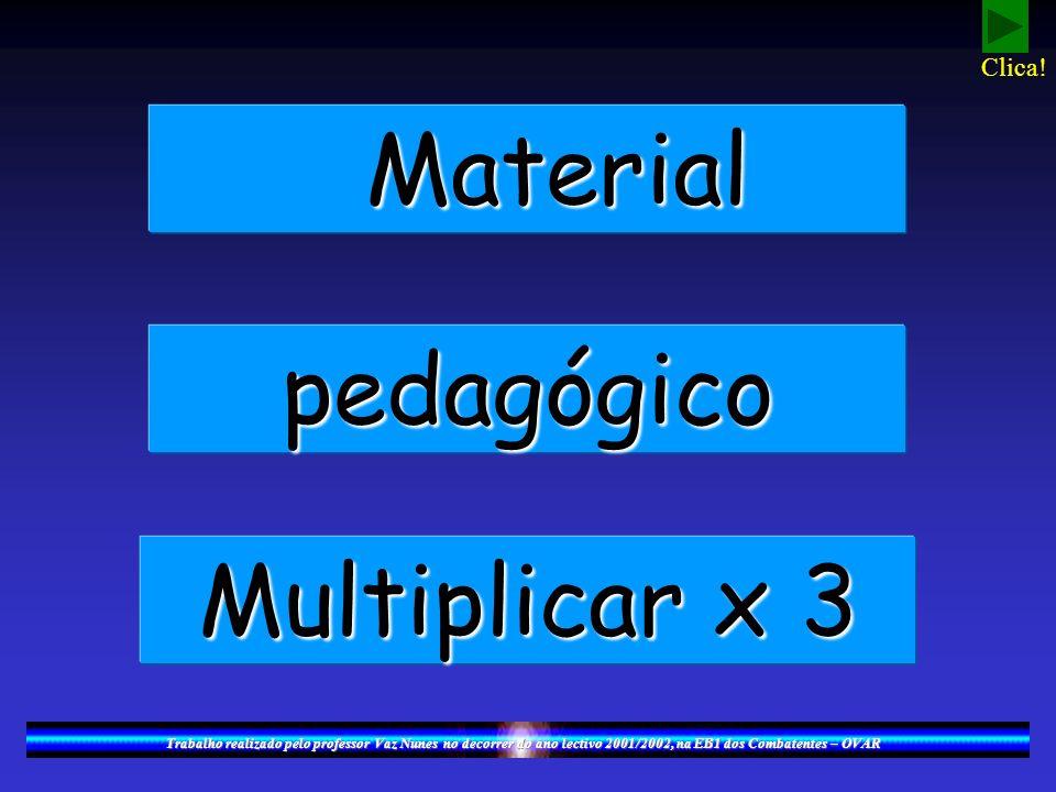 Material Material pedagógico Multiplicar x 3 Trabalho realizado pelo professor Vaz Nunes no decorrer do ano lectivo 2001/2002, na EB1 dos Combatentes – OVAR Clica!