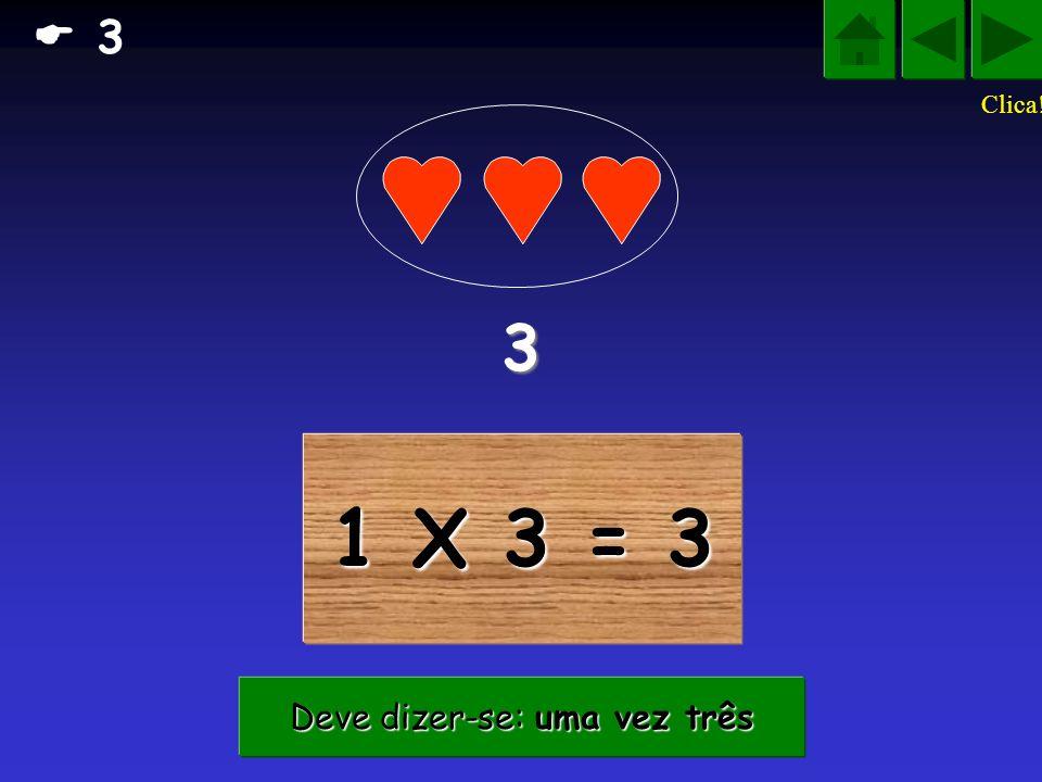 1 X 3 = 33333 Deve dizer-se: uma vez três Deve dizer-se: uma vez três 3 Clica!