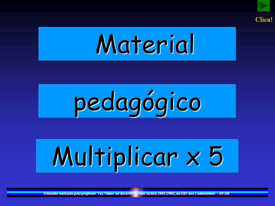Material Material pedagógico Multiplicar x 5 Trabalho realizado pelo professor Vaz Nunes no decorrer do ano lectivo 2001/2002, na EB1 dos Combatentes – OVAR Clica!