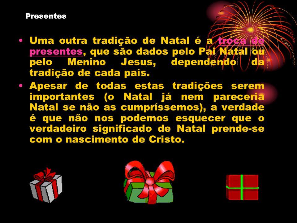 Presentes Uma outra tradição de Natal é a troca de presentes, que são dados pelo Pai Natal ou pelo Menino Jesus, dependendo da tradição de cada país.t