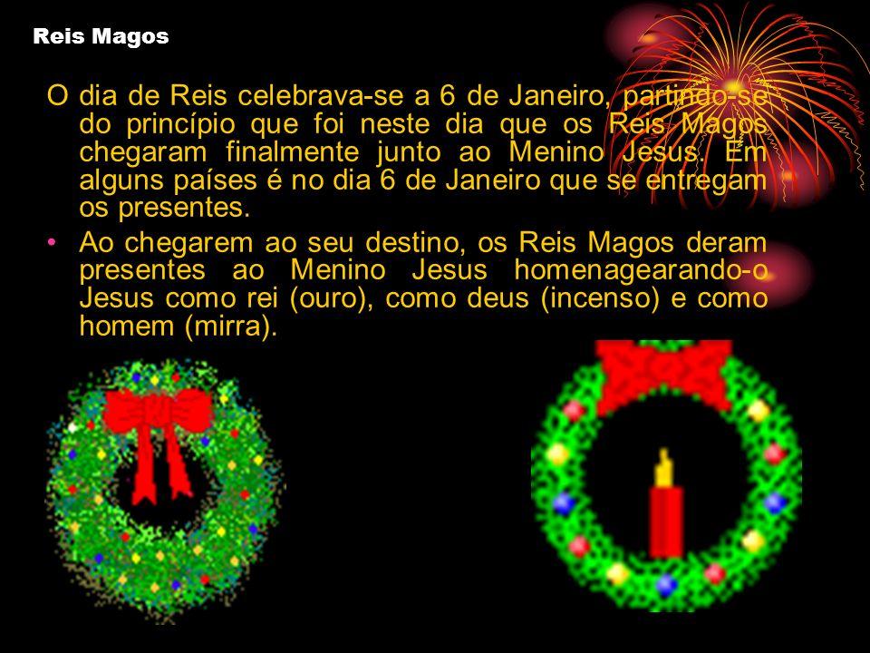 Reis Magos O dia de Reis celebrava-se a 6 de Janeiro, partindo-se do princípio que foi neste dia que os Reis Magos chegaram finalmente junto ao Menino