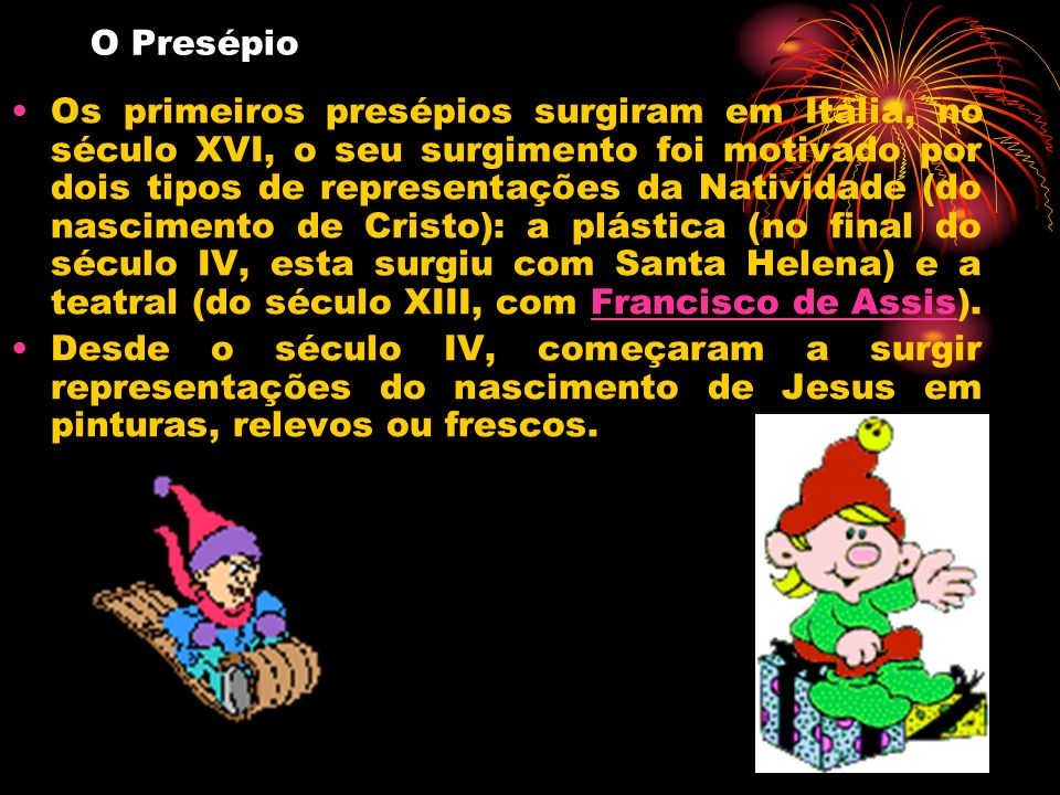 Os primeiros presépios surgiram em Itália, no século XVI, o seu surgimento foi motivado por dois tipos de representações da Natividade (do nascimento