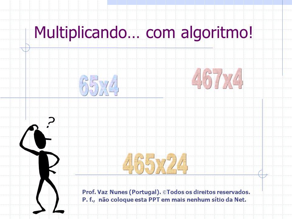Multiplicando… com algoritmo! Prof. Vaz Nunes (Portugal). © Todos os direitos reservados. P. f., não coloque esta PPT em mais nenhum sítio da Net.