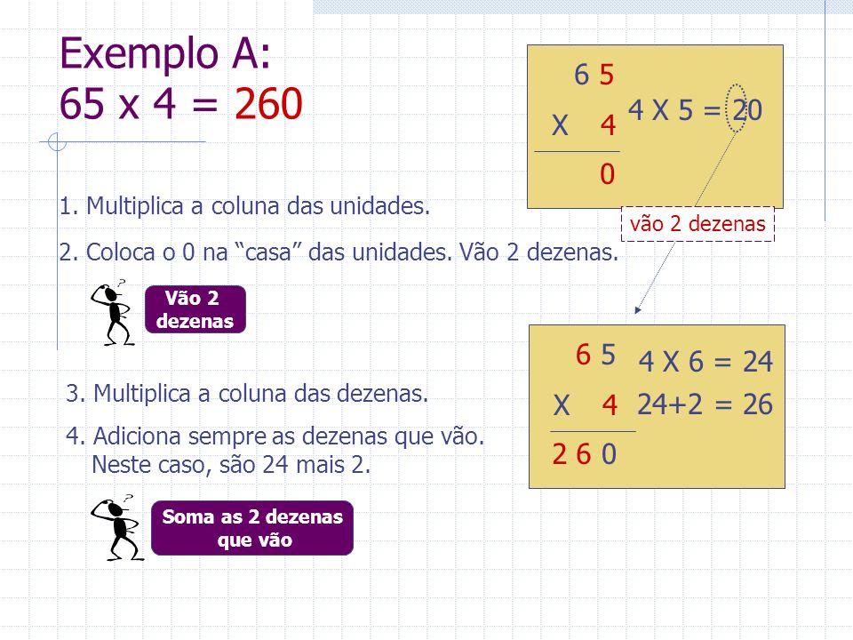 Exemplo A: 65 x 4 = 260 3. Multiplica a coluna das dezenas. 4 6 5 X 24 4 X 5 = 20 4 6 5 X 24 4 X 6 = 24 0 0 2 6 24+2 = 26 1. Multiplica a coluna das u