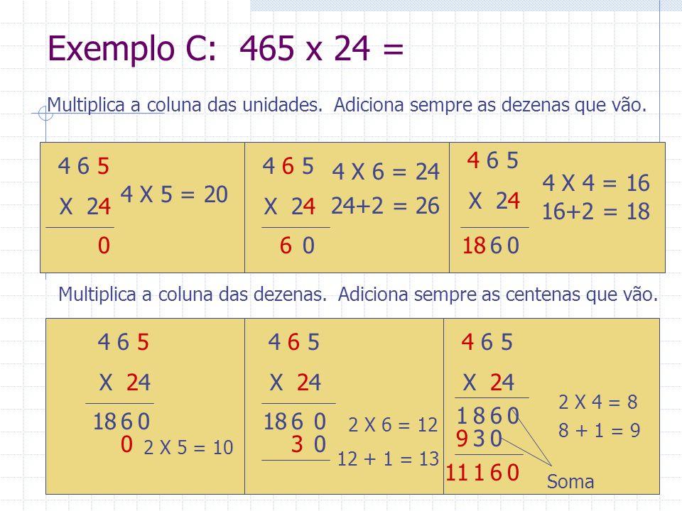 Exemplo C: 465 x 24 = Multiplica a coluna das dezenas. Adiciona sempre as centenas que vão. 4 6 5 X 24 4 X 5 = 20 4 6 5 X 24 4 X 6 = 24 4 6 5 X 24 4 X