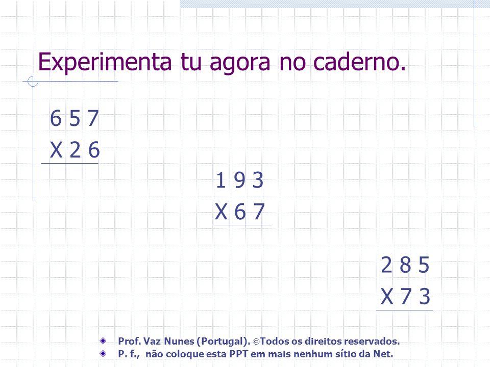 6 5 7 X 2 6 1 9 3 X 6 7 2 8 5 X 7 3 Experimenta tu agora no caderno. Prof. Vaz Nunes (Portugal). © Todos os direitos reservados. P. f., não coloque es