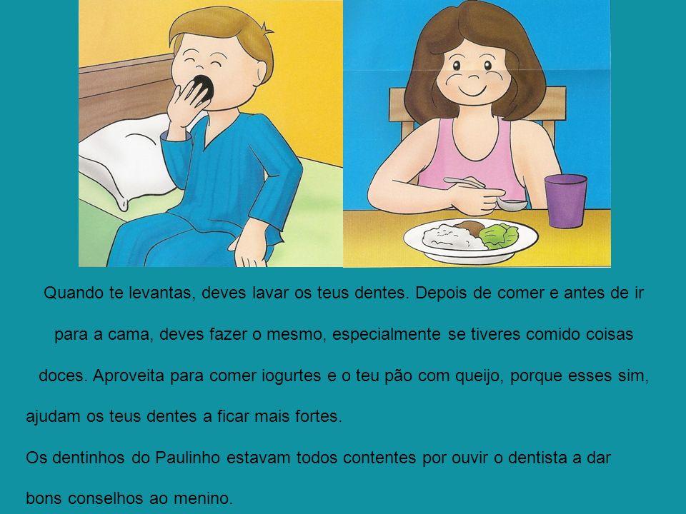 Quando te levantas, deves lavar os teus dentes. Depois de comer e antes de ir para a cama, deves fazer o mesmo, especialmente se tiveres comido coisas