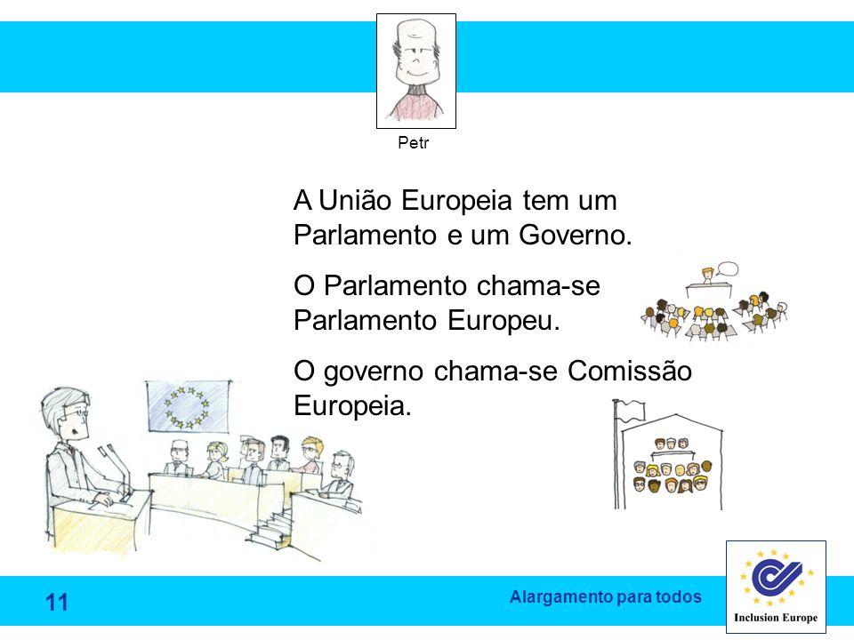 Alargamento para todos Petr A União Europeia tem um Parlamento e um Governo. O Parlamento chama-se Parlamento Europeu. O governo chama-se Comissão Eur