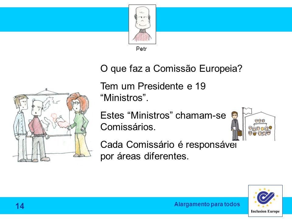 Alargamento para todos Petr O que faz a Comissão Europeia? Tem um Presidente e 19 Ministros. Estes Ministros chamam-se Comissários. Cada Comissário é