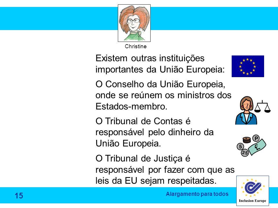 Alargamento para todos Christine Existem outras instituições importantes da União Europeia: O Conselho da União Europeia, onde se reúnem os ministros