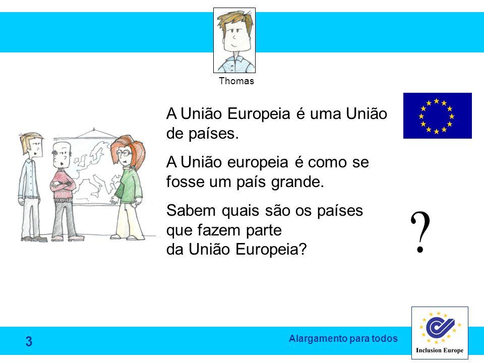 Alargamento para todos Thomas A União Europeia é uma União de países. A União europeia é como se fosse um país grande. Sabem quais são os países que f