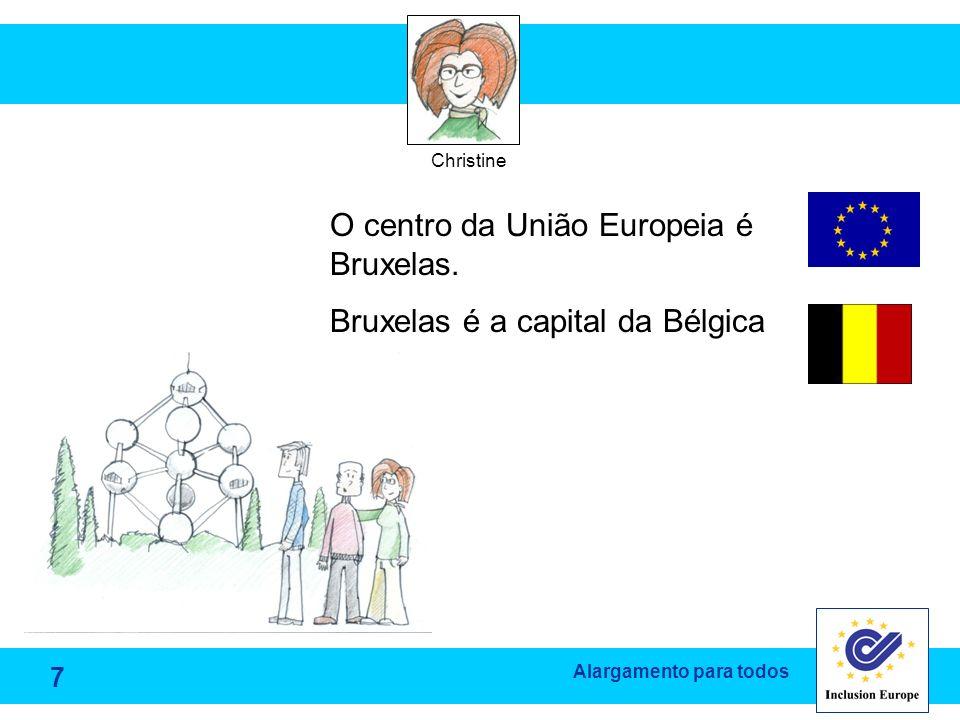 Alargamento para todos Christine O centro da União Europeia é Bruxelas. Bruxelas é a capital da Bélgica 7