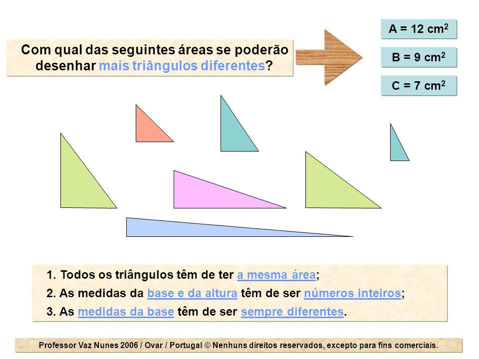 A = 12 cm 2 B = 9 cm 2 C = 7 cm 2 Com qual das seguintes áreas se poderão desenhar mais triângulos diferentes? 1. Todos os triângulos têm de ter a mes