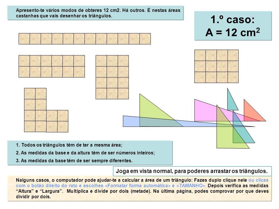 1.º caso: A = 12 cm 2 Apresento-te vários modos de obteres 12 cm2. Há outros. É nestas áreas castanhas que vais desenhar os triângulos. Nalguns casos,