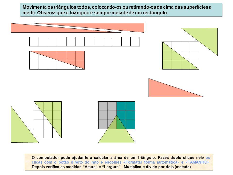Movimenta os triângulos todos, colocando-os ou retirando-os de cima das superfícies a medir. Observa que o triângulo é sempre metade de um rectângulo.