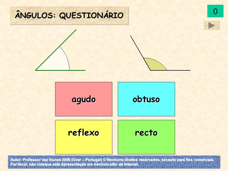 agudo reflexorecto obtuso Os ângulos: Questionário 0 Autor: Professor Vaz Nunes 2006 (Ovar – Portugal) © Nenhuns direitos reservados, excepto para fins comerciais.
