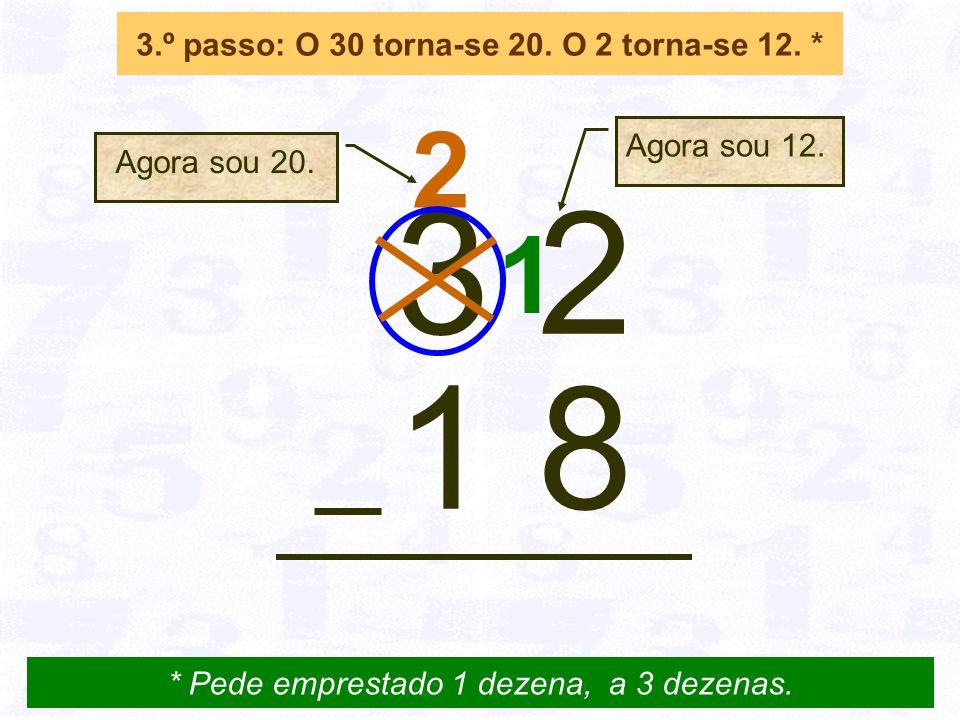 2 3.º passo: O 30 torna-se 20.O 2 torna-se 12. * 3 2 1 8 * Pede emprestado 1 dezena, a 3 dezenas.