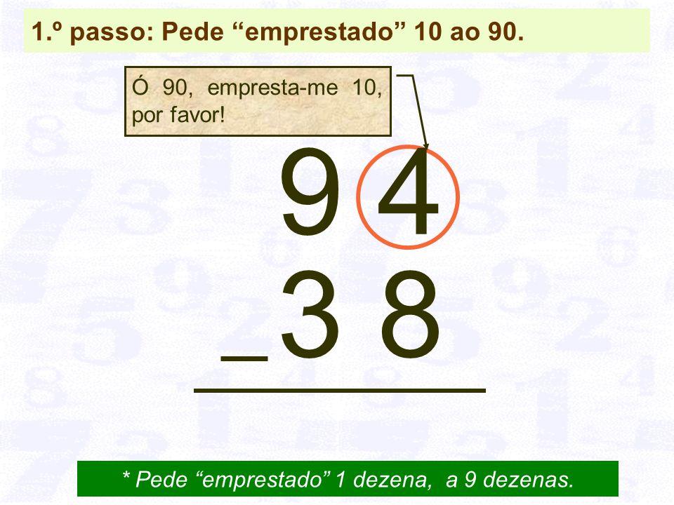 1.º passo: Pede emprestado 10 ao 90.9 4 3 8 * Pede emprestado 1 dezena, a 9 dezenas.