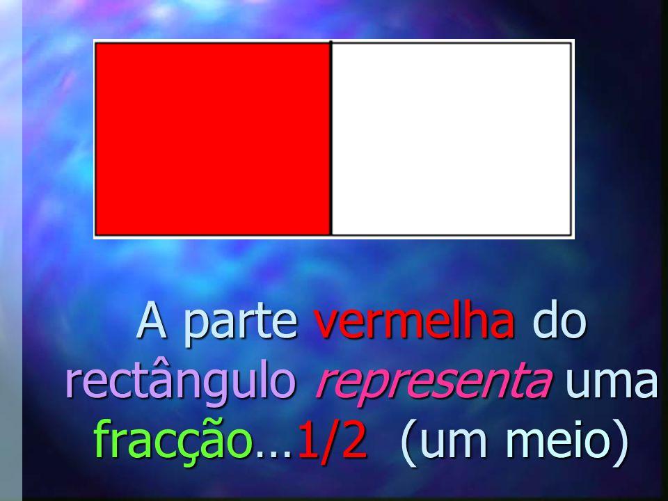 A parte vermelha do rectângulo representa uma fracção…1/2 (um meio)
